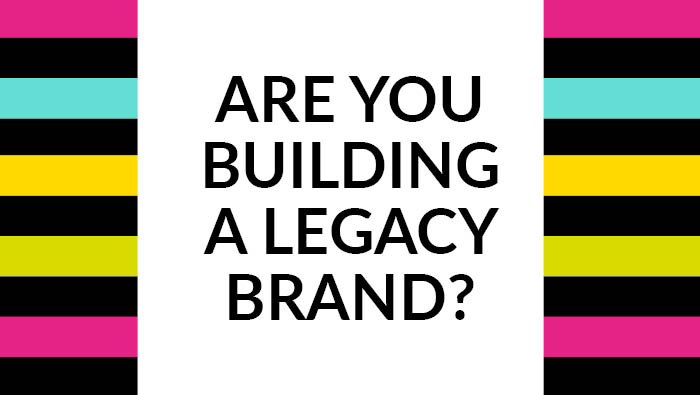 Are you building a brand for here and now or a legacy brand
