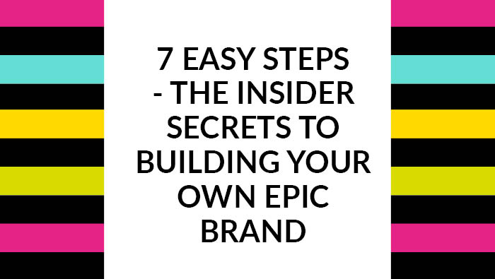 The insider secrets to building your own epic brand (in just 7 easy steps)