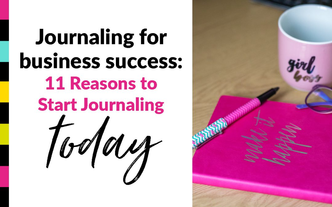 Journaling for business success – 11 Reasons to Start Journaling TODAY